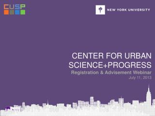 Center for urban science+PROGRESS Registration & Advisement Webinar July 11, 2013