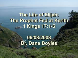 The Life of Elijah:  The Prophet Fed at Kerith 1 Kings 17:1-5 06/08/2008 Dr. Dane Boyles