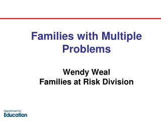 Families with Multiple Problems Wendy Weal  Families at Risk Division