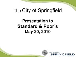 The  City of Springfield Presentation to  Standard & Poor's May 20, 2010