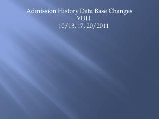 Admission History Data Base Changes  VUH   10/13, 17, 20/2011
