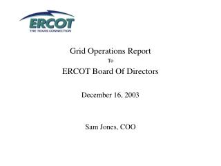 Grid Operations Report To ERCOT Board Of Directors December 16, 2003 Sam Jones, COO