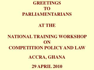 GREETINGS TO PARLIAMENTARIANS  AT THE NATIONAL TRAINING WORKSHOP  ON  COMPETITION POLICY AND LAW  ACCRA, GHANA 29 APRIL