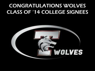 CONGRATULATIONS WOLVES CLASS OF '14 COLLEGE SIGNEES