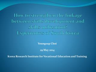 Youngsup Choi 29 May 2014 Korea Research Institute for Vocational Education and Training