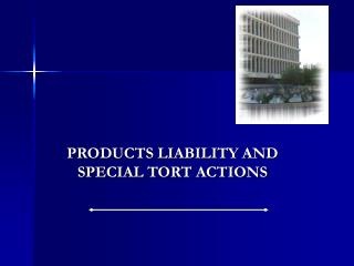 PRODUCTS LIABILITY AND SPECIAL TORT ACTIONS