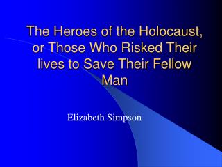 The Heroes of the Holocaust,  or Those Who Risked Their lives to Save Their Fellow Man
