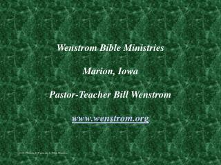 Wenstrom Bible Ministries Marion, Iowa Pastor-Teacher Bill Wenstrom wenstrom