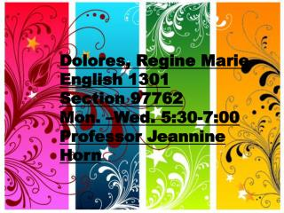 Dolores, Regine Marie English 1301 Section 97762 Mon. –Wed. 5:30-7:00 Professor Jeannine Horn