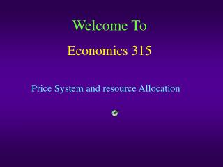 Welcome To Economics 315 Price System and resource Allocation