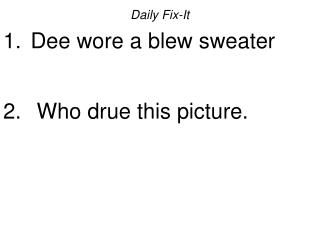 Daily Fix-It  Dee wore a blew sweater   Who drue this picture.