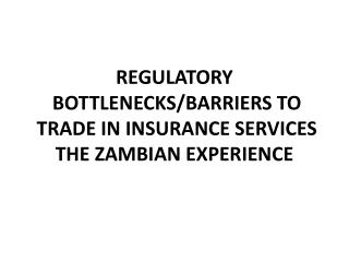 REGULATORY  BOTTLENECKS/BARRIERS TO  TRADE IN INSURANCE SERVICES  THE ZAMBIAN EXPERIENCE