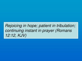 Rejoicing in hope; patient in tribulation; continuing instant in prayer (Romans 12:12, KJV)