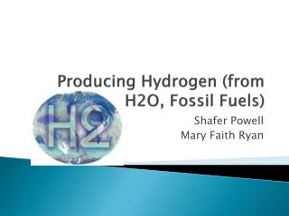 Producing Hydrogen (from H2O, Fossil Fuels)