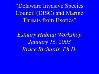 """Delaware Invasive Species Council (DISC) and Marine Threats from Exotics"" Estuary Habitat Workshop January 16, 2003 Bru"