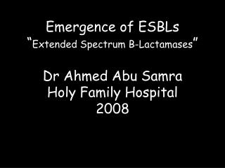 """Emergence of ESBLs """" Extended Spectrum B-Lactamases """" Dr Ahmed Abu Samra Holy Family Hospital 2008"""