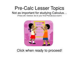 Pre-Calc Lesser Topics Not as important for studying Calculus… (These will, however, be on your final PreCalculus exam