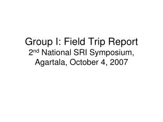 Group I: Field Trip Report 2 nd  National SRI Symposium, Agartala, October 4, 2007