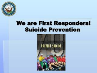 We are First Responders! Suicide Prevention