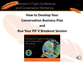 How to Develop Your  Conservation Business Plan  and  Run Your  PIF  V Breakout Session