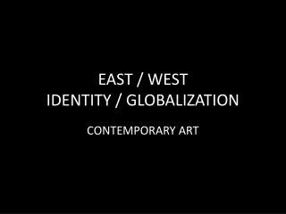 EAST / WEST IDENTITY / GLOBALIZATION