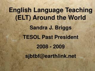 English Language Teaching (ELT) Around the World Sandra J. Briggs TESOL Past President  2008 - 2009 sjbtbf@earthlink