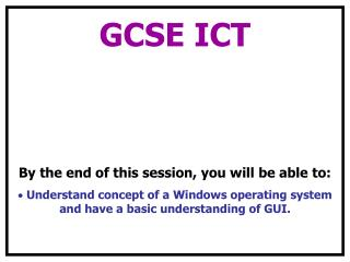 GCSE ICT  By the end of this session, you will be able to: