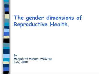 The gender dimensions of Reproductive Health.  By:  Marguerite Monnet, WBI/HD July, 2001 1