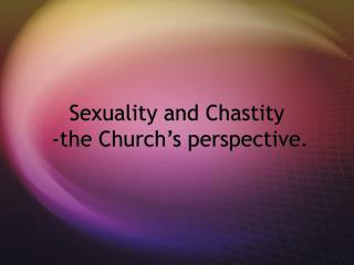 Sexuality and Chastity  -the Church's perspective.