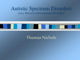 Autistic Spectrum Disorders  (a.k.a. P ervasive Developmental Disorders )