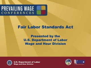 Fair Labor Standards Act Presented by the  U.S. Department of Labor  Wage and Hour Division