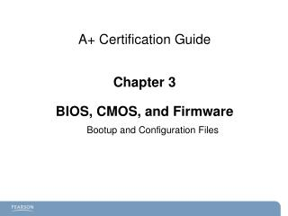 A+ Certification  Guide Chapter 3 BIOS, CMOS, and Firmware