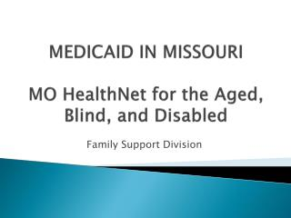 MEDICAID IN MISSOURI MO HealthNet for the Aged, Blind, and Disabled
