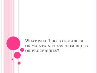 What will I do to establish or maintain classroom rules or procedures?