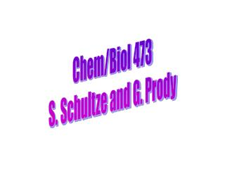 Chem/Biol 473 S. Schultze and G. Prody