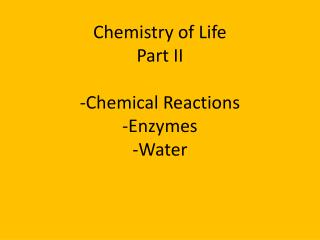 Chemistry of Life Part II -Chemical Reactions -Enzymes -Water
