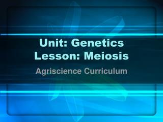 Unit: Genetics Lesson: Meiosis