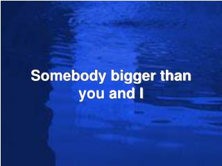 Somebody bigger than you and I