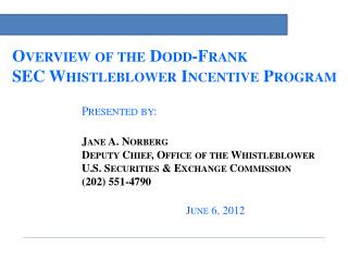 Overview of the Dodd-Frank  SEC Whistleblower Incentive Program Presented by: Jane A. Norberg