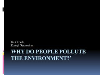 Why do people pollute the environment?'