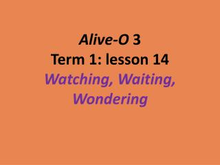 Alive-O  3 Term 1: lesson 14 Watching, Waiting, Wondering