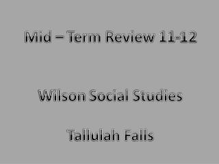 Mid – Term Review  11-12 Wilson  Social Studies Tallulah Falls