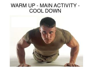 WARM UP - MAIN ACTIVITY - COOL DOWN