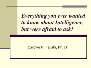 Everything you ever wanted to know about Intelligence, but were afraid to ask!