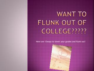 WANT TO FLUNK OUT OF COLLEGE?????