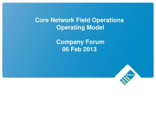 Core Network Field Operations   Operating Model   Company Forum  06 Feb 2013