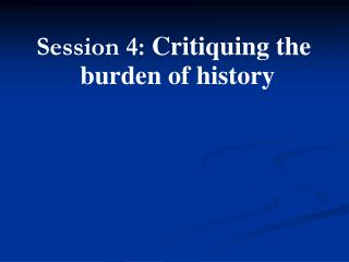 Session 4:  Critiquing the burden of history