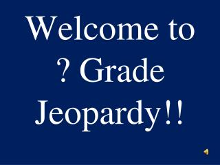 Welcome to ? Grade Jeopardy!!