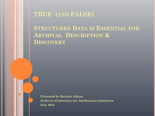 TRUE  (and FALSE) Structured Data is Essential for Archival  Description & Discovery