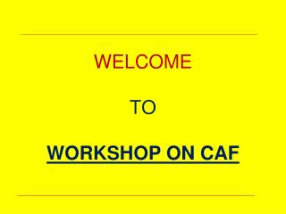 WELCOME TO WORKSHOP ON CAF